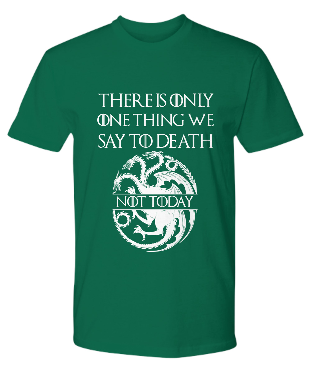 There Is Only One Thing We Say To Death Not Today Targaryen Logo premium shirt