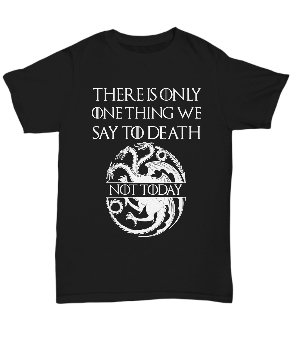 There Is Only One Thing We Say To Death Not Today Targaryen Logo unisex shirt