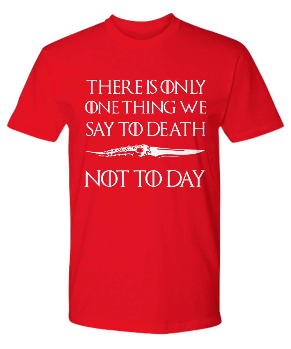 Valyrian Dagger There Is Only One Thing We Say To Death Not Today premium shirt