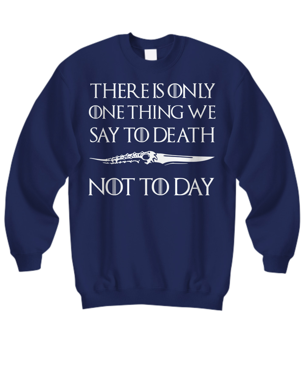 Valyrian Dagger There Is Only One Thing We Say To Death Not Today sweatshirt