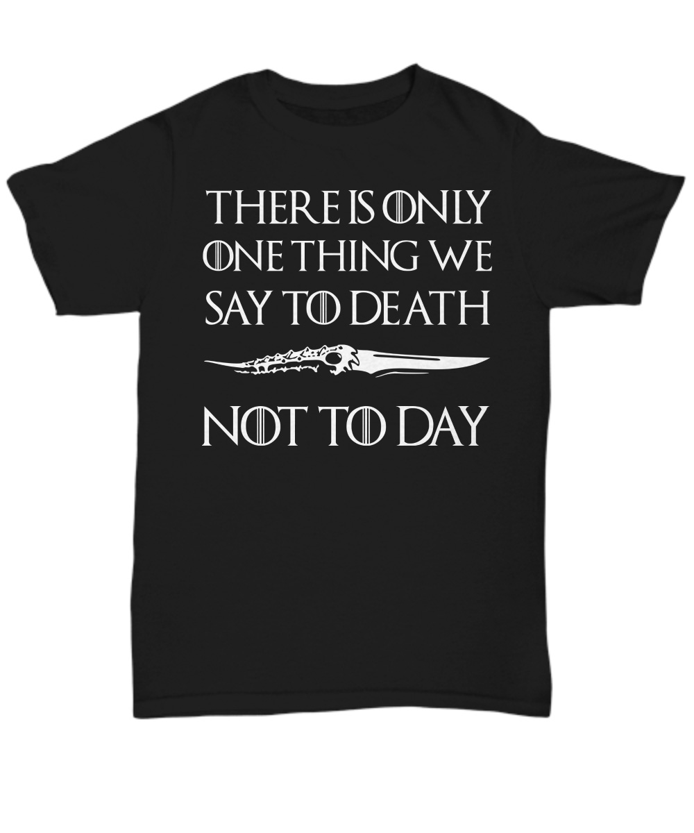 Valyrian Dagger There Is Only One Thing We Say To Death Not Today unisex shirt
