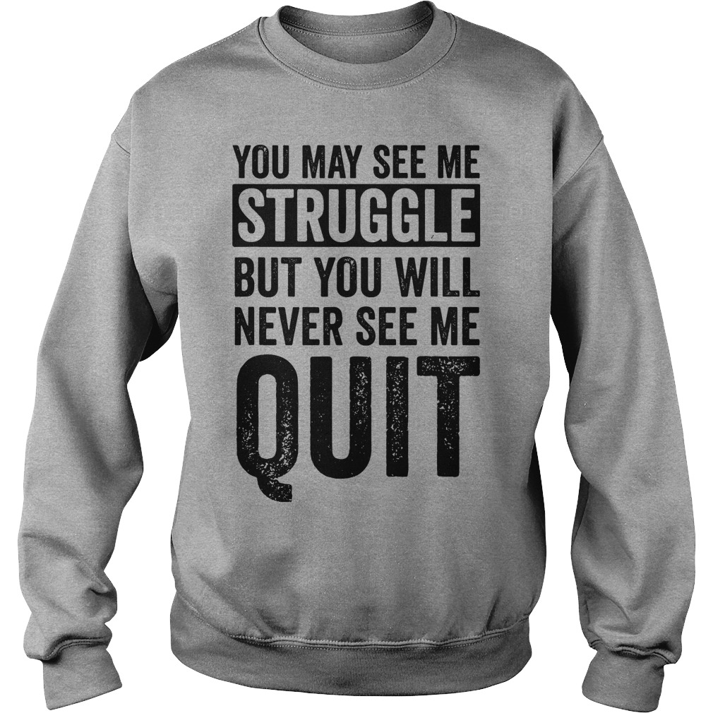 You May See Me Struggle But You Will Never See Me Quit sweatshirt