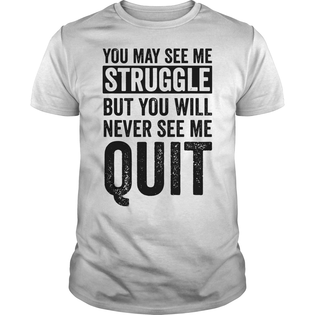 You May See Me Struggle But You Will Never See Me Quit unisex shirt