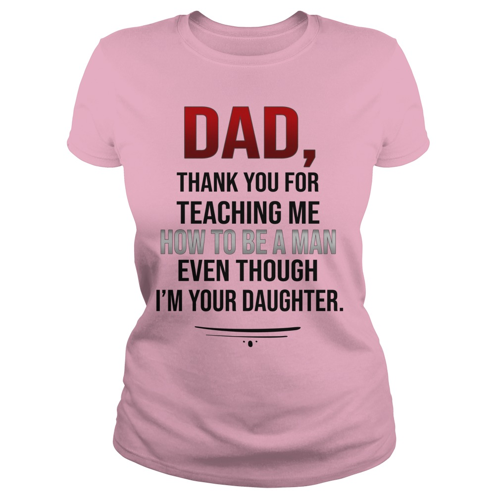 Dad thank you for teaching me how to be a man lady shirt