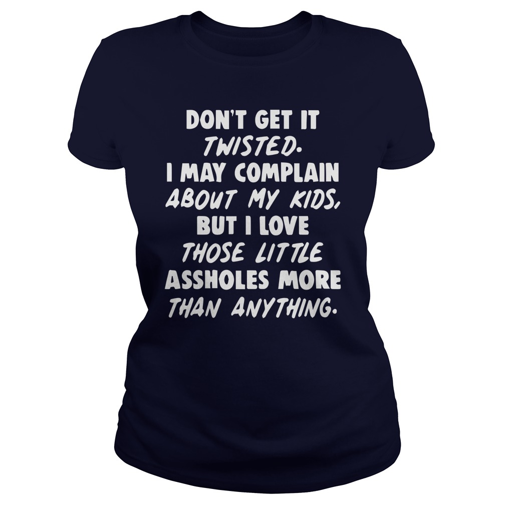 Don't get it twisted I may complain about my kids lady shirt