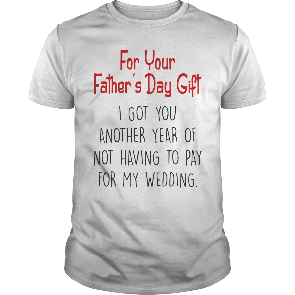 For Your Father's Day Gift I Got You Another Year Of Not Having To Pay For My Wedding Unisex Shirt