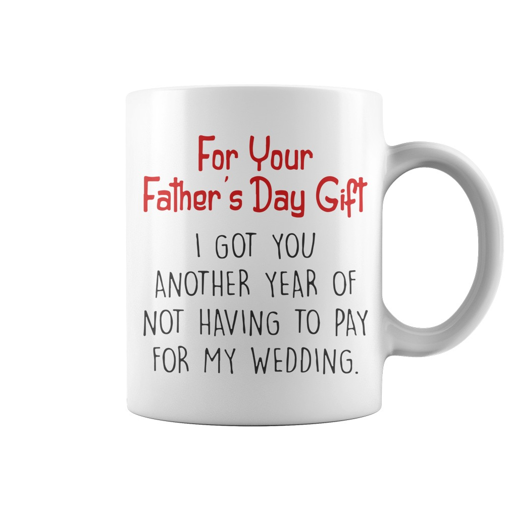 For Your Father's Day Gift I Got You Another Year Of Not Having To Pay For My Wedding White Mug