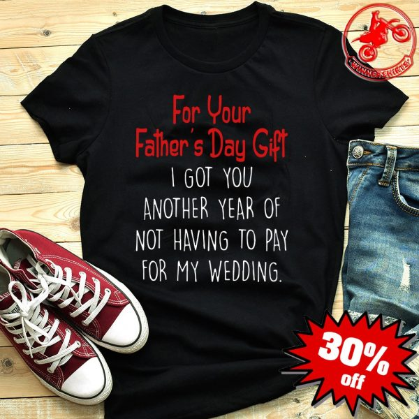 I Got You Another Year Of Not Having To Pay For My Wedding Shirt
