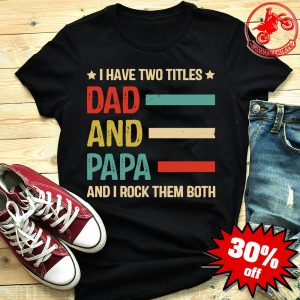 I Have Two Titles Dad And Papa And I Rock Them Both Vintage Shirt