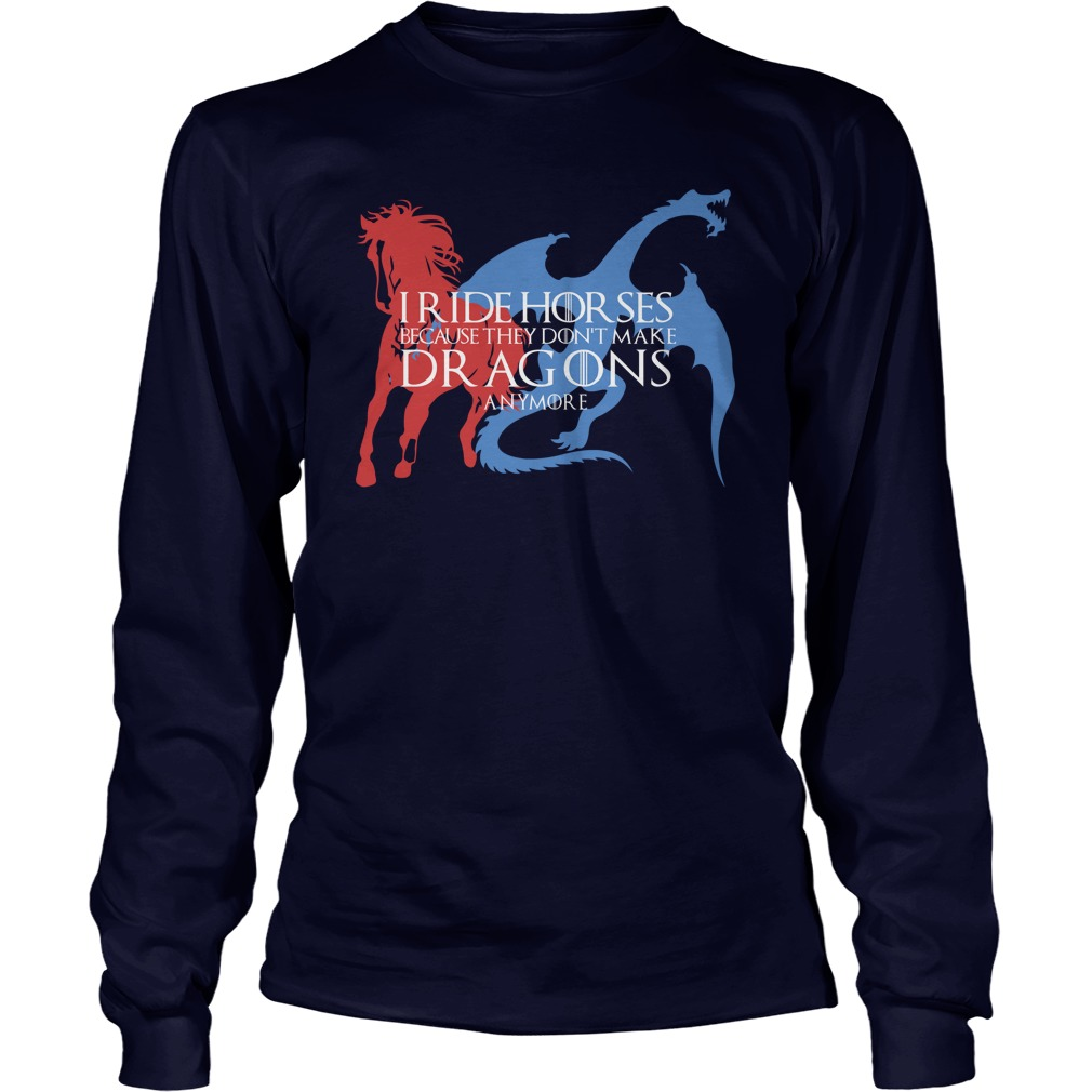 I Ride Horses Because They Don't Make Dragons Anymore long sleeve