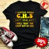 I Suffer From C.H.S Can't Hear Shit I Will HUH Shirt