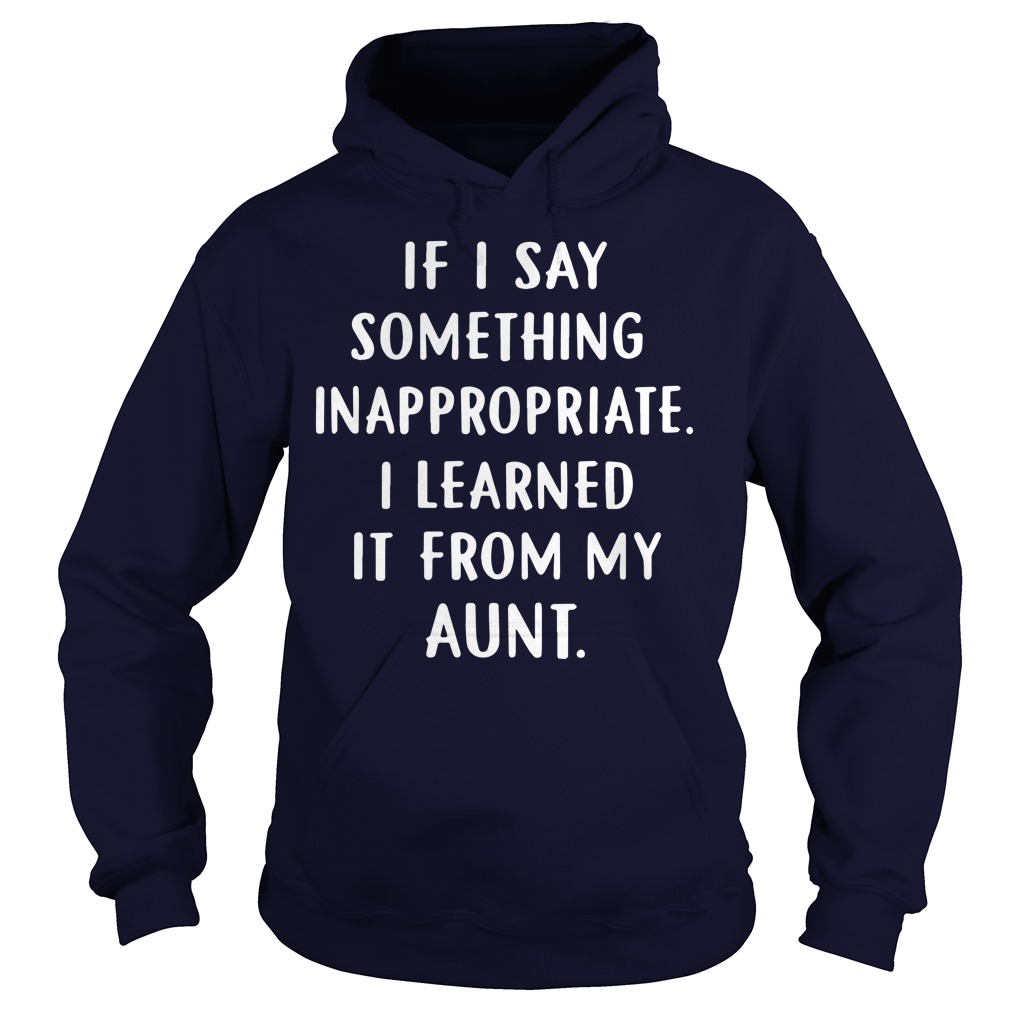 If I Say Something Inappropriate I Learned It From My Aunt shirt