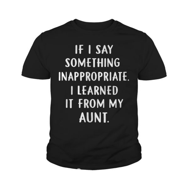If I Say Something Inappropriate I Learned It From My Aunt youth shirt
