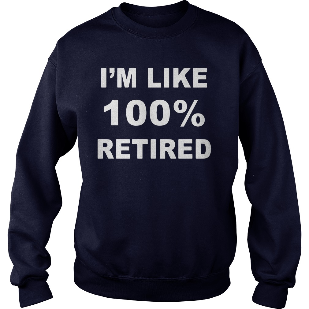 I'm like 100% retired 2019 sweatshirt
