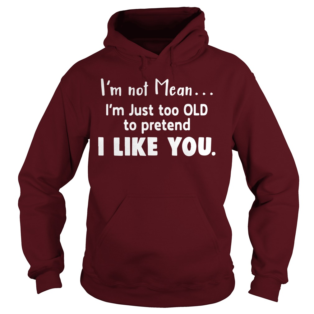 I'm not mean I'm just too old to pretend I like you hoodie