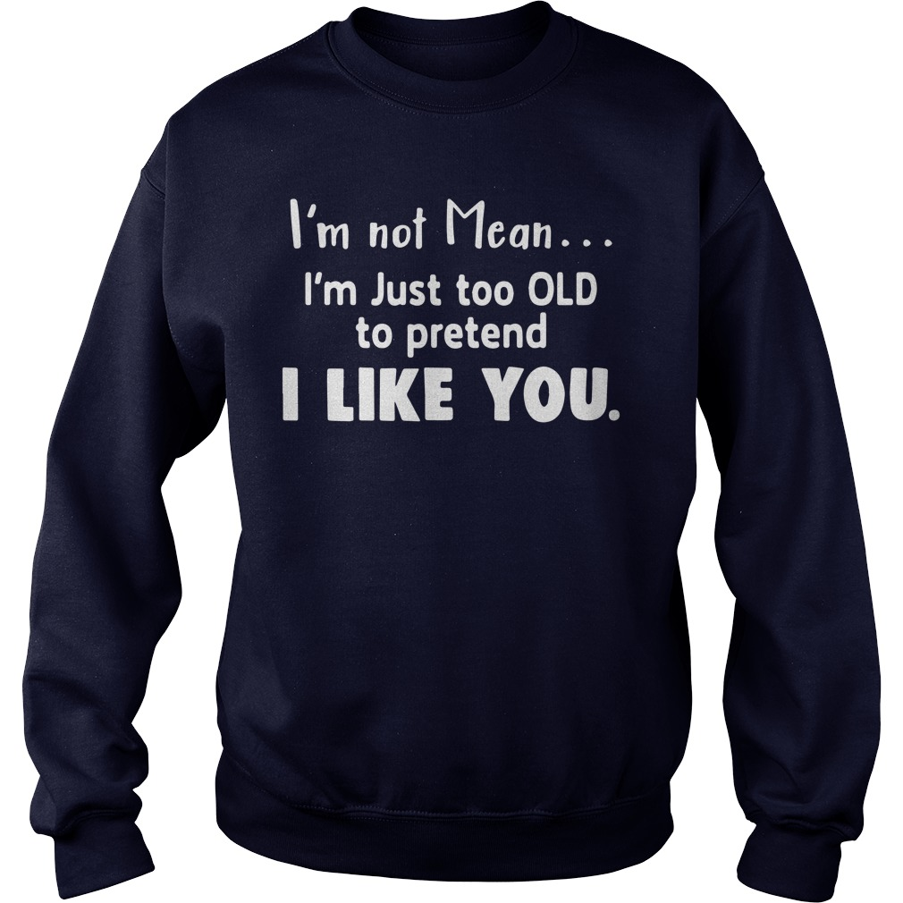 I'm not mean I'm just too old to pretend I like you sweatshirt