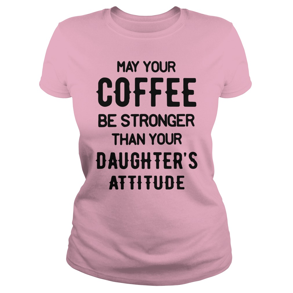 May your Coffee Be Stronger Than your Daughter's Attitude Lady Shirt