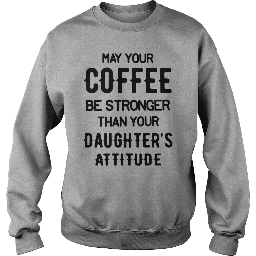 May your Coffee Be Stronger Than your Daughter's Attitude Sweatshirt