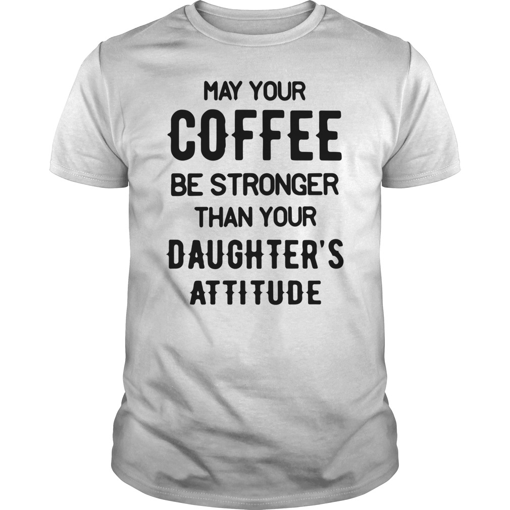 May your Coffee Be Stronger Than your Daughter's Attitude Unisex Shirt