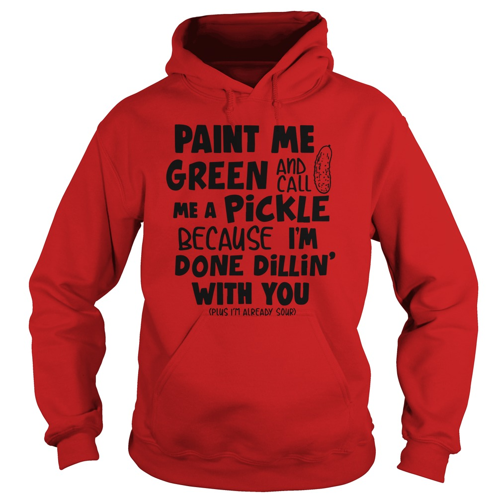 Paint Me Green and Call Me A Pickle Because I'm Done Dillin With You hoodie