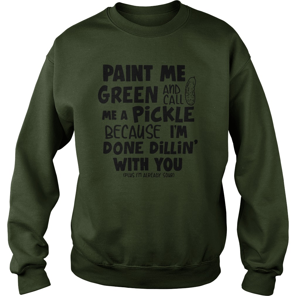 Paint Me Green and Call Me A Pickle Because I'm Done Dillin With You sweatshirt