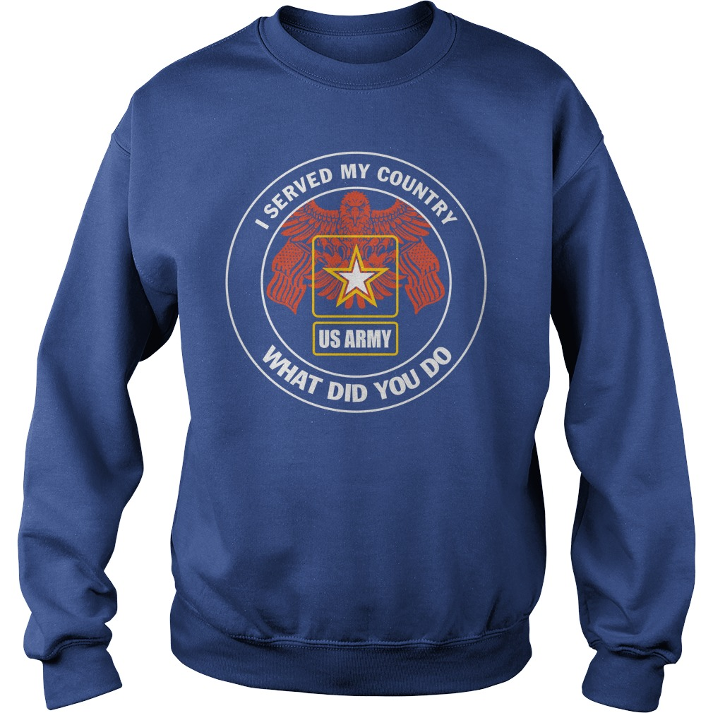 U.S Army Served My Country What Did You Do Sweatshirt
