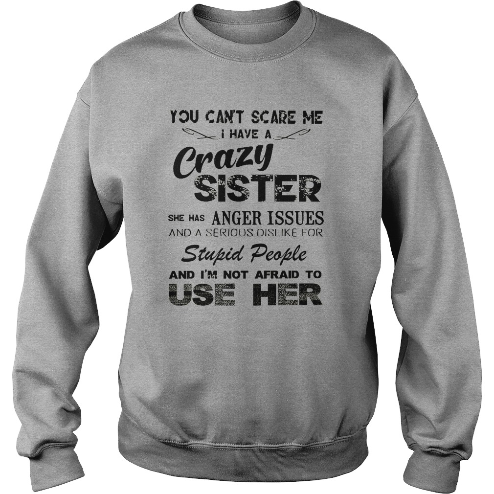 You Can't Scare Me I Have A Crazy Sister She Has Anger Issues sweatshirt