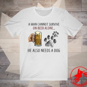A Man Cannot Survive On Beer Alone He Also Needs A Dog Shirt