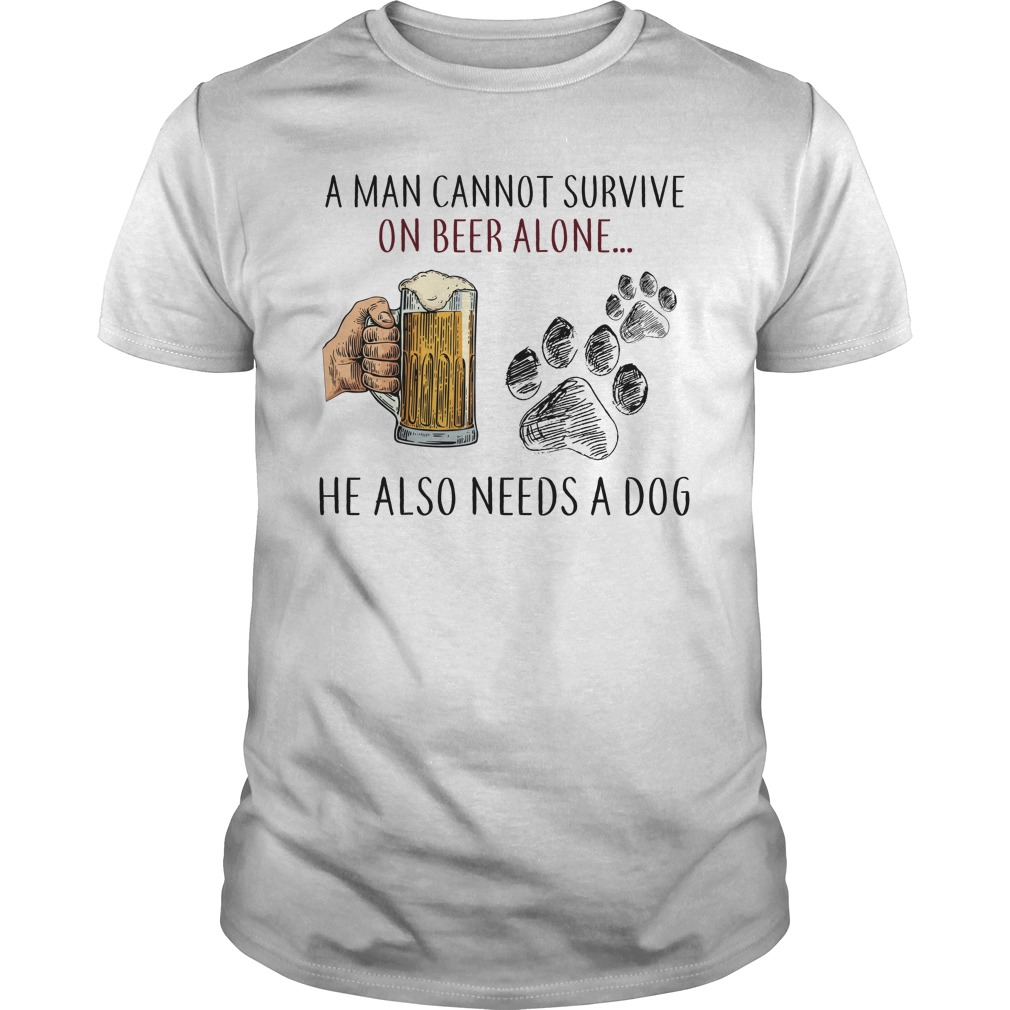 A Man Cannot Survive On Beer Alone He Also Needs A Dog Unisex Shirt