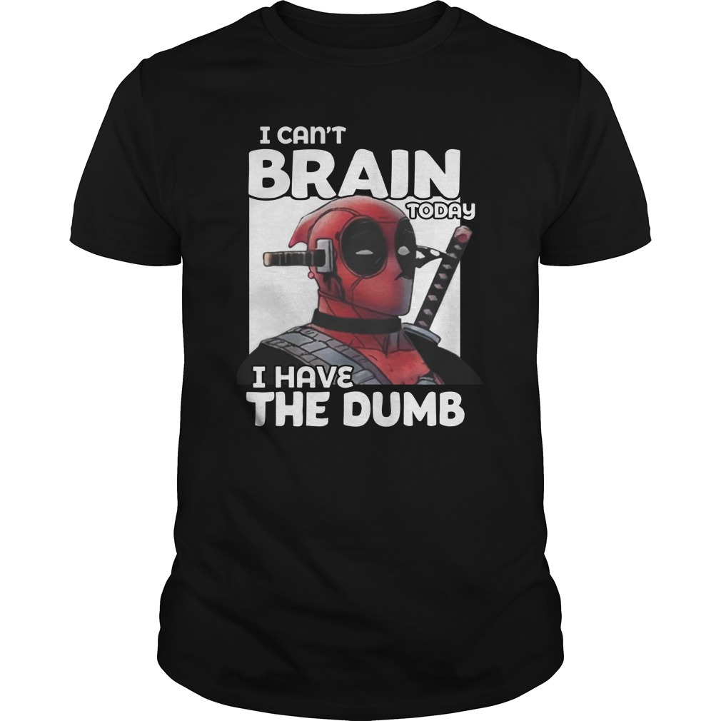 Deadpool I Can't Brain Today I Have The Dumb unisex shirt