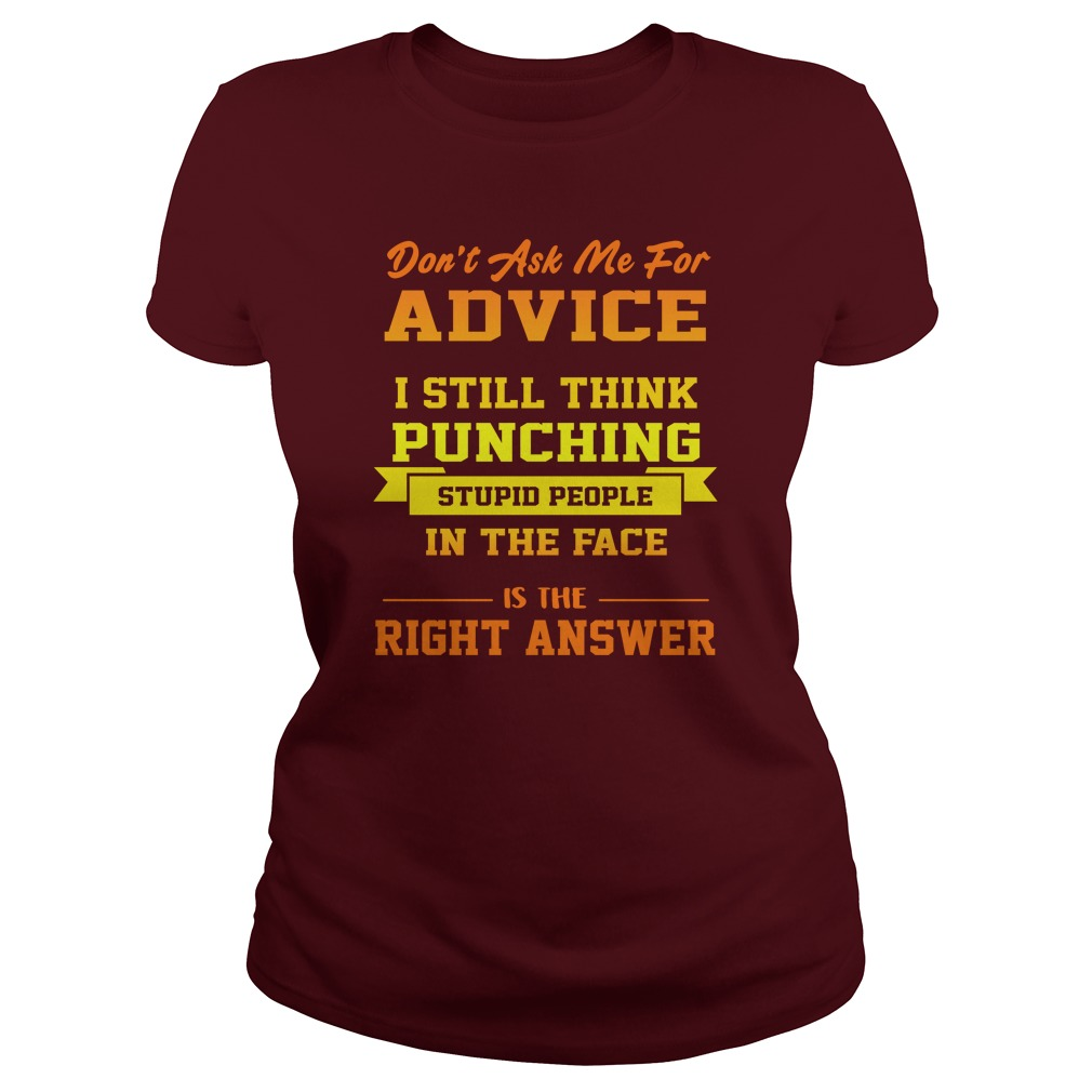 Don't Ask Me For Advice I Still Think Punching Stupid People In The Face Lady Shirt