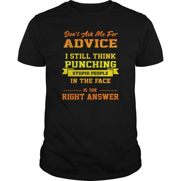 Don't Ask Me For Advice I Still Think Punching Stupid People In The Face Shirt