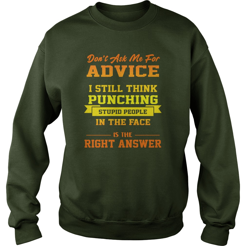 Don't Ask Me For Advice I Still Think Punching Stupid People In The Face Sweatshirt