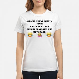 Calling me fat is not a insult I'm sorry my mom shirt