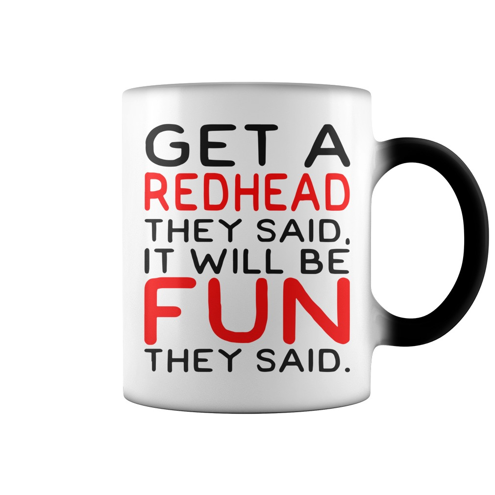 Get a redhead they said it will be fun color change mug