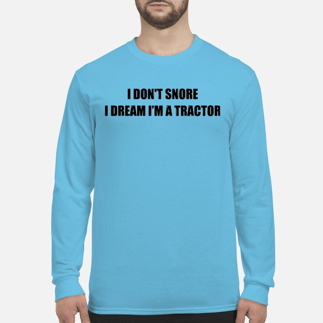 I don't snore I dream I'm a tractor long sleeve