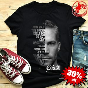 Paul Walker If One Day The Speed Kills Me Do Not Cry Shirt