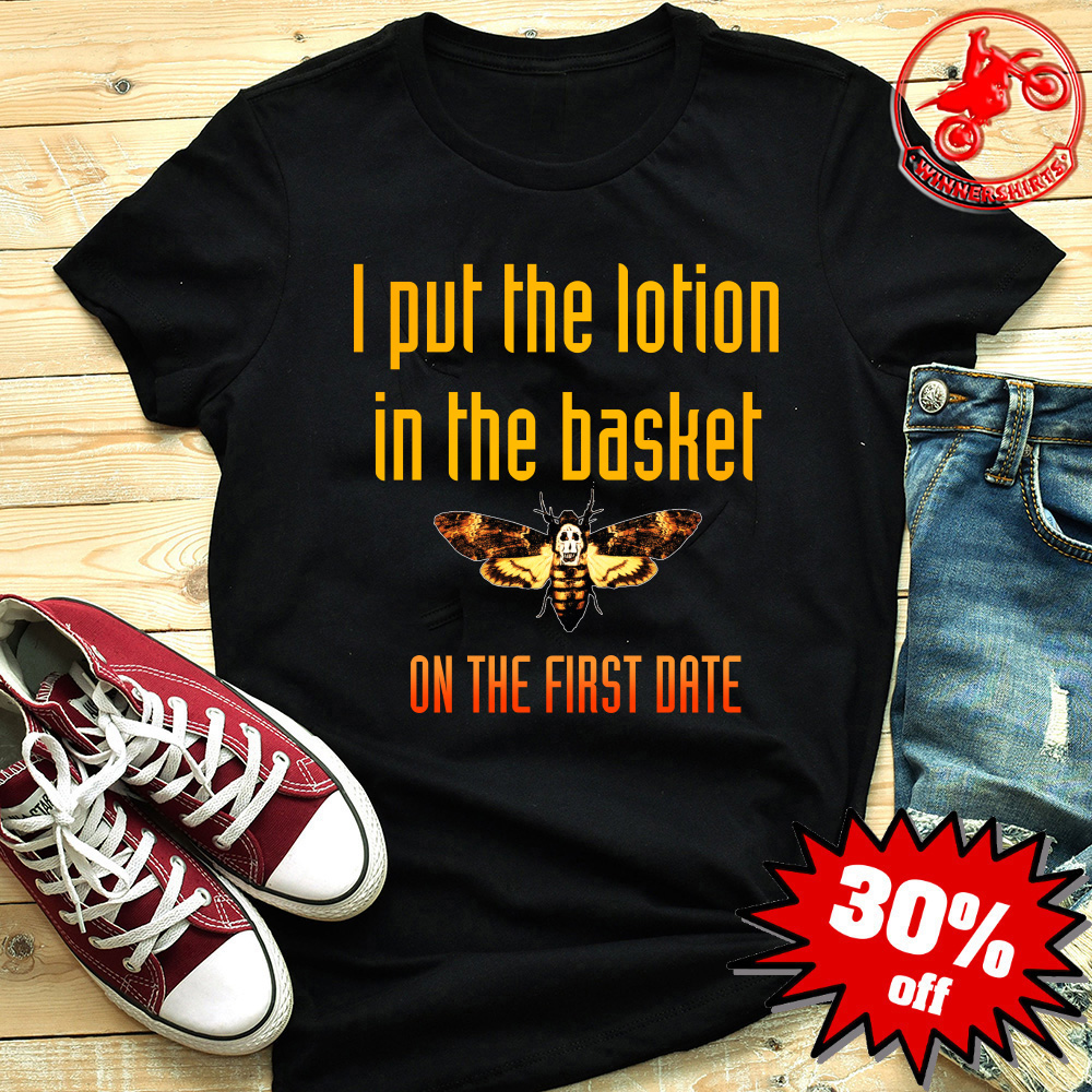 I put the lotion in the basket on the first date shirt