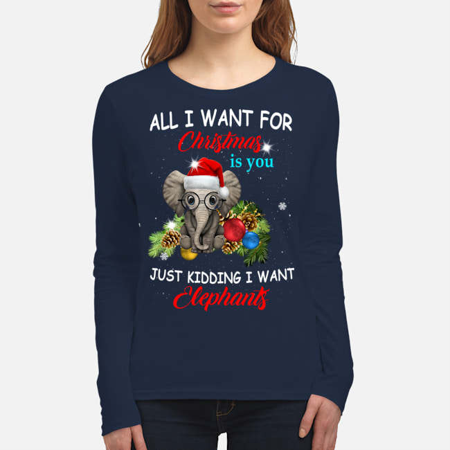 All I want for Christmas is you just kidding I want elephants long sleeve