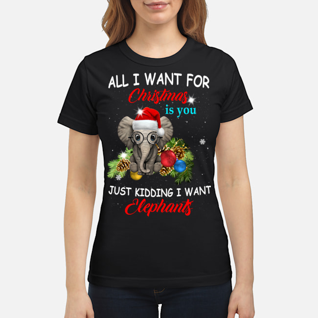 All I want for Christmas is you just kidding I want elephants women shirt