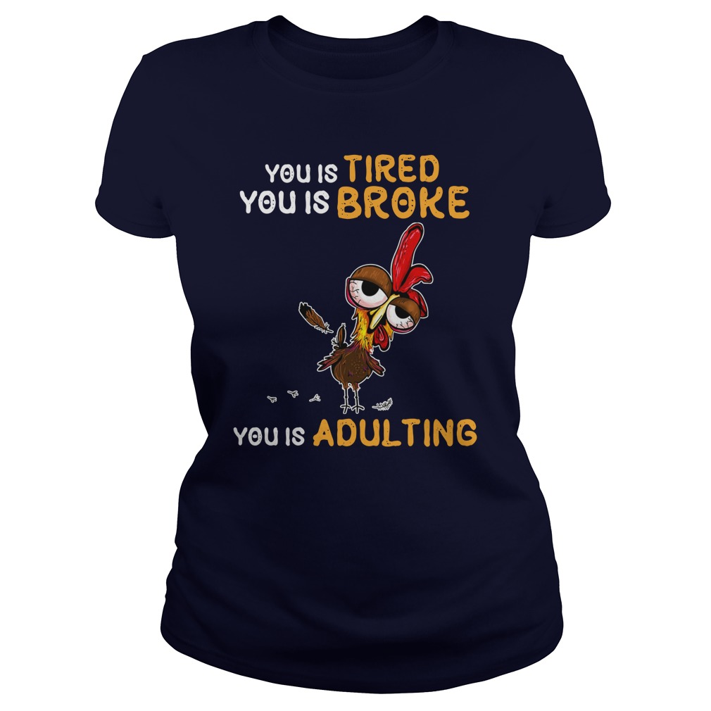 You is tired you is broke you is adulting Chicken Hei Hei lady shirt