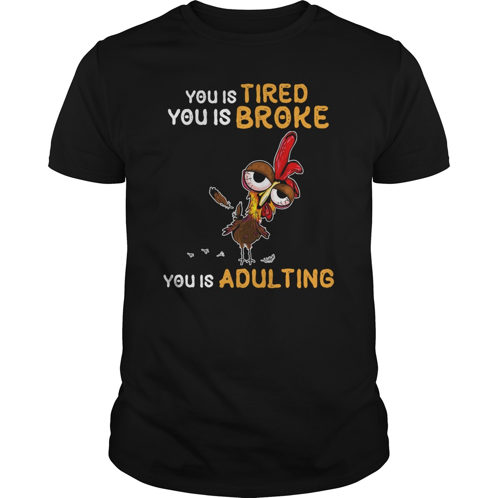 You is tired you is broke you is adulting Chicken Hei Hei shirt